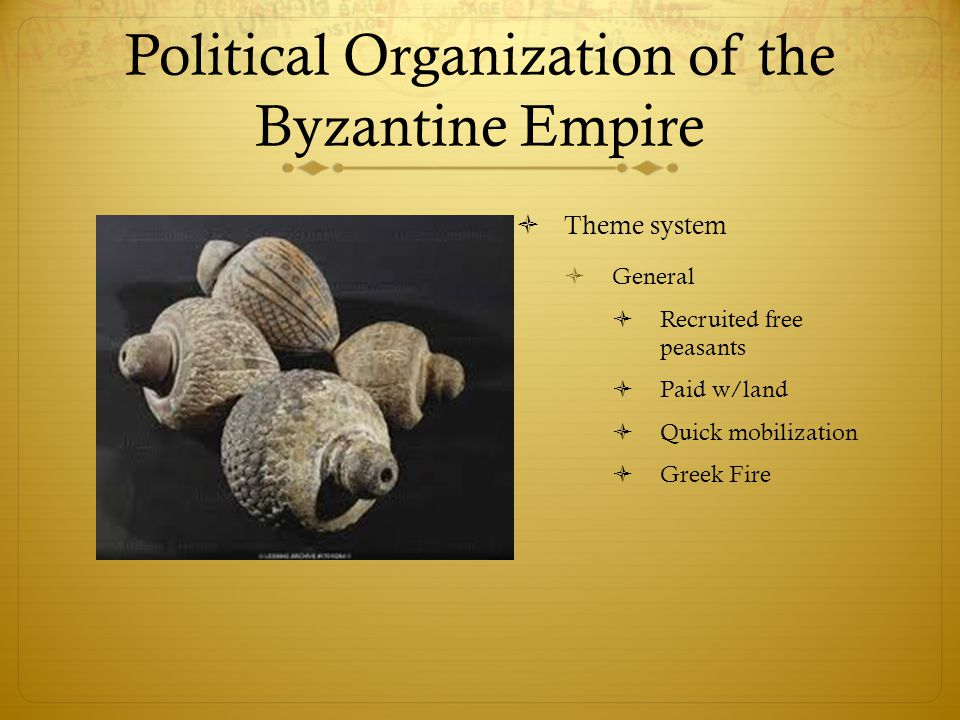 Political Organization of the Byzantine Empire  Theme system  General  Recruited free peasants  Paid w/land  Quick mobilization  Greek Fire
