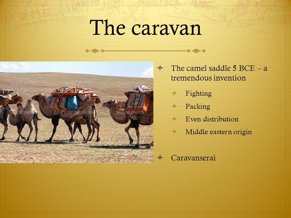 The caravan  The camel saddle 5 BCE – a tremendous invention  Fighting  Packing  Even distribution  Middle eastern origin  Caravanserai