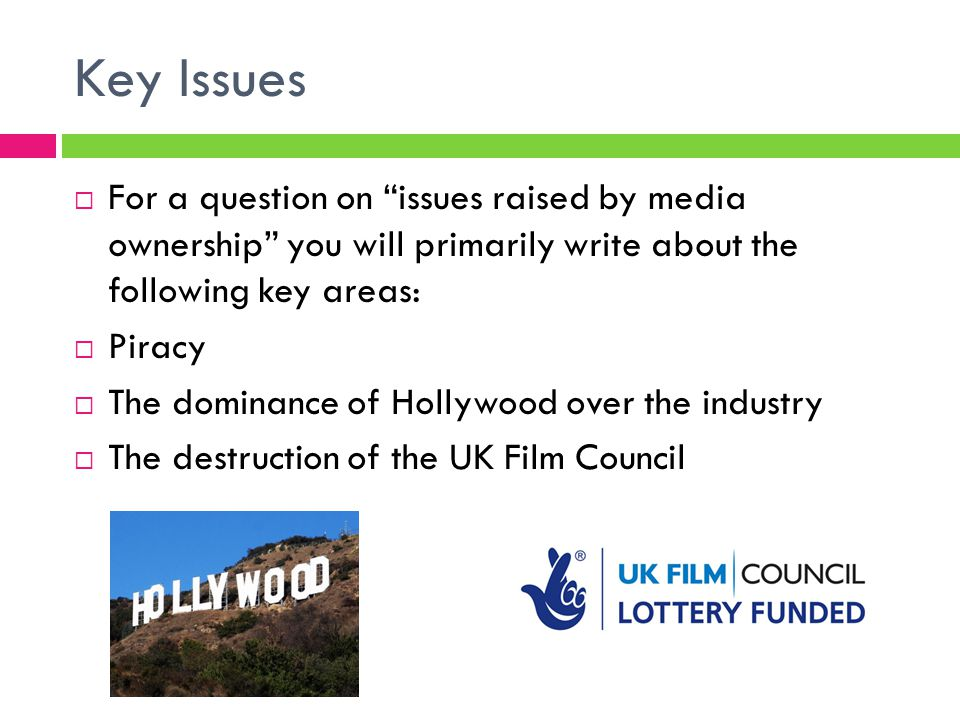 Key Issues  For a question on issues raised by media ownership you will primarily write about the following key areas:  Piracy  The dominance of Hollywood over the industry  The destruction of the UK Film Council
