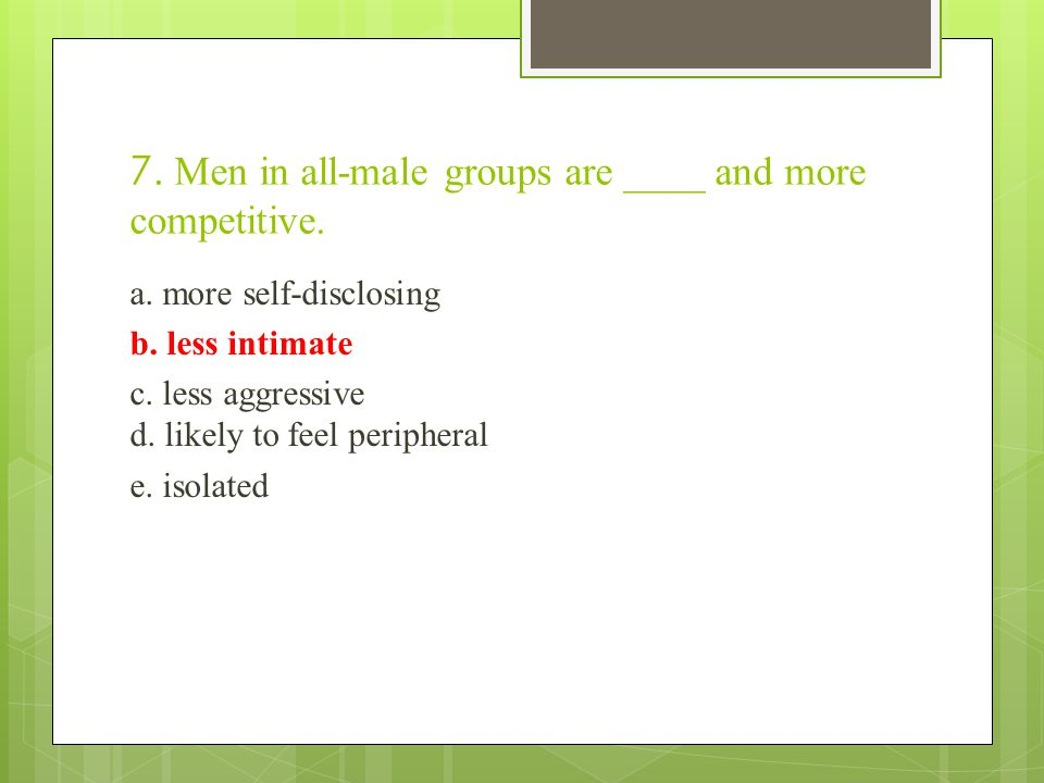 7. Men in all-male groups are ____ and more competitive.