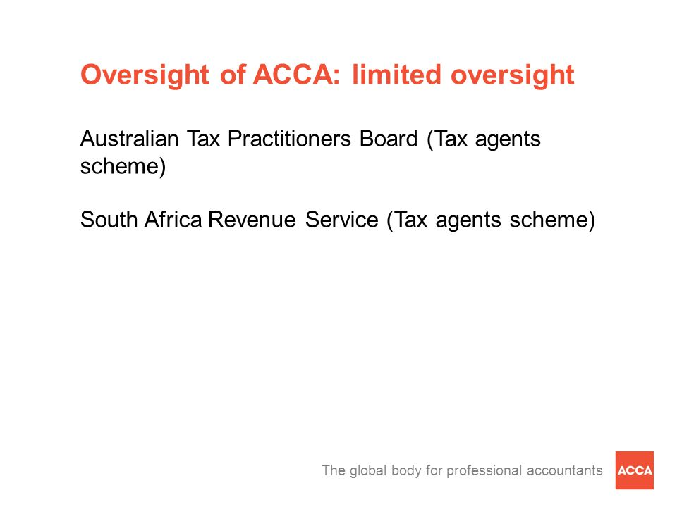 The global body for professional accountants Oversight of ACCA: limited oversight Australian Tax Practitioners Board (Tax agents scheme) South Africa Revenue Service (Tax agents scheme)