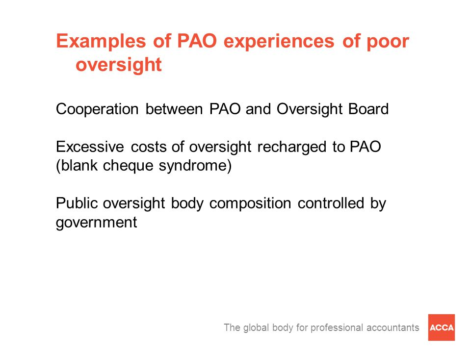 The global body for professional accountants Examples of PAO experiences of poor oversight Cooperation between PAO and Oversight Board Excessive costs of oversight recharged to PAO (blank cheque syndrome) Public oversight body composition controlled by government