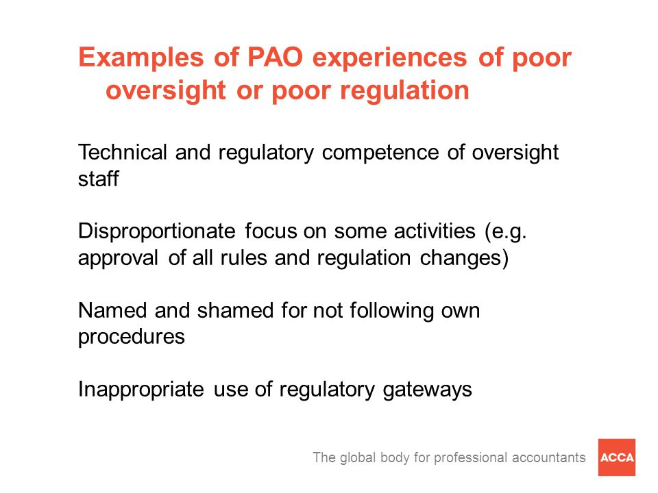 The global body for professional accountants Examples of PAO experiences of poor oversight or poor regulation Technical and regulatory competence of oversight staff Disproportionate focus on some activities (e.g.