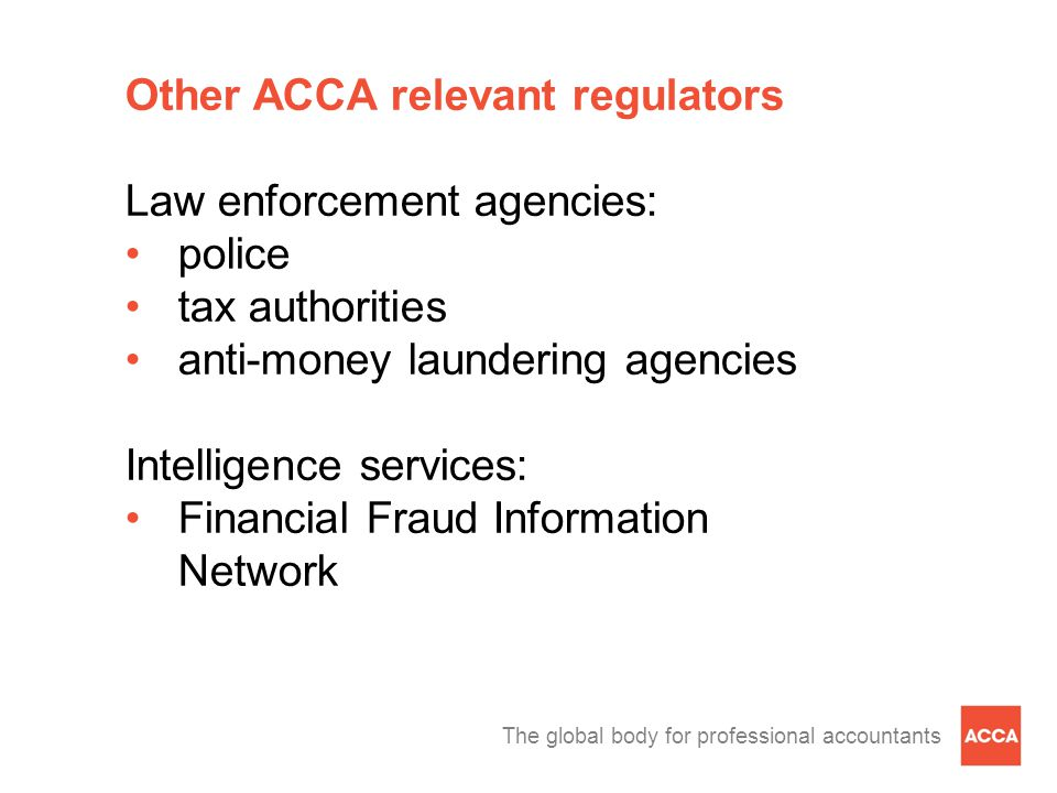 The global body for professional accountants Other ACCA relevant regulators Law enforcement agencies: police tax authorities anti-money laundering agencies Intelligence services: Financial Fraud Information Network