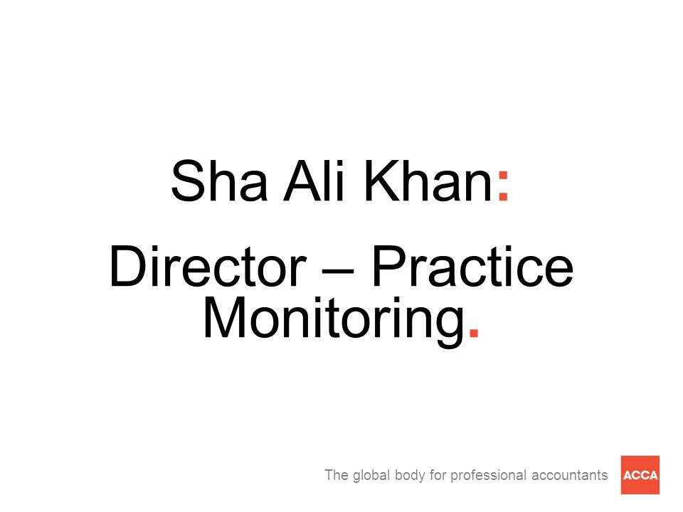 The global body for professional accountants Sha Ali Khan: Director – Practice Monitoring.