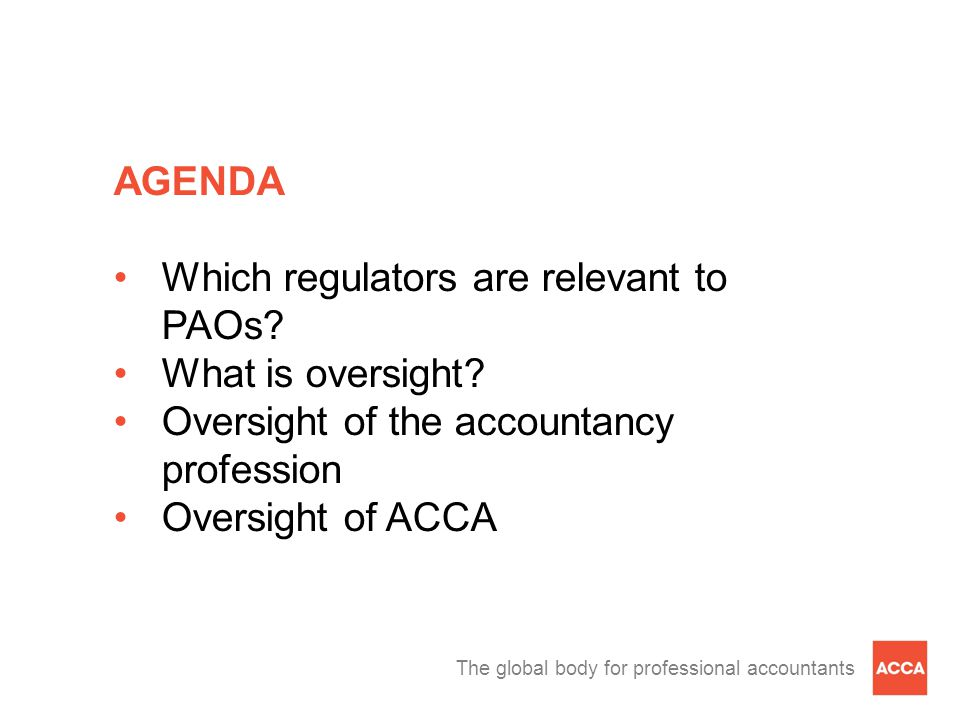 The global body for professional accountants AGENDA (continued) UK FRC and ACCA PAOs approach to oversight bodies Other ACCA relevant regulators Concluding remarks