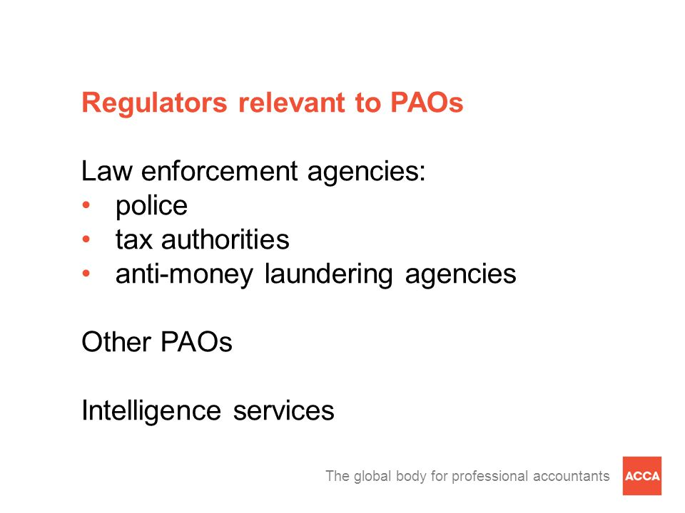 The global body for professional accountants Regulators relevant to PAOs Law enforcement agencies: police tax authorities anti-money laundering agencies Other PAOs Intelligence services