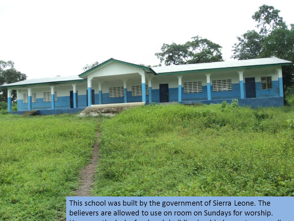 This school was built by the government of Sierra Leone. The believers are allowed to use on room on Sundays for worship. However, the lack of a churc