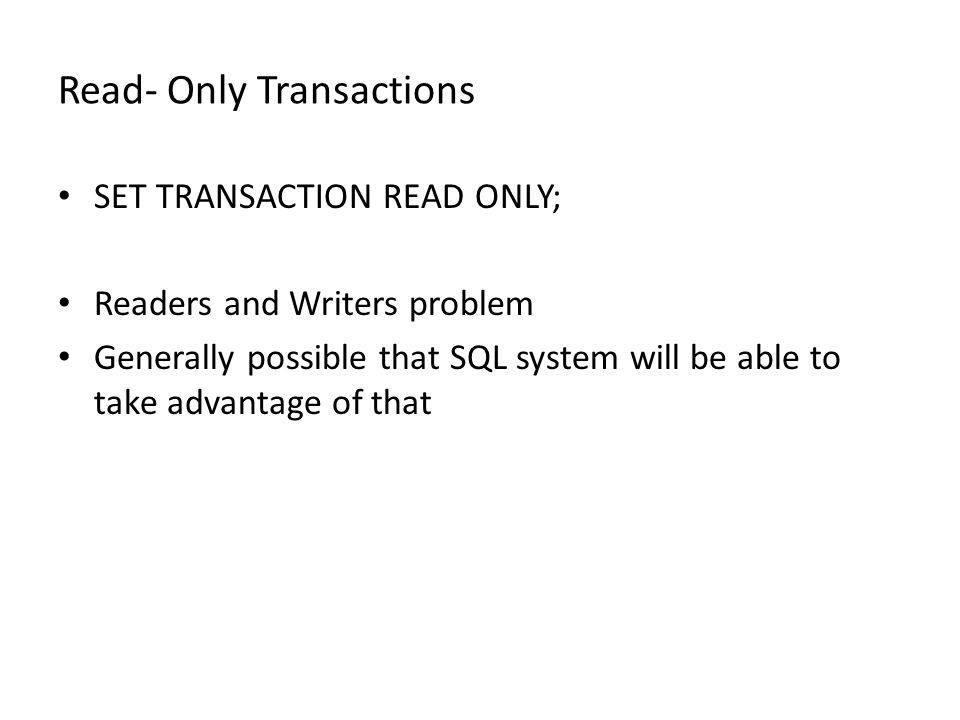 Read- Only Transactions SET TRANSACTION READ ONLY; Readers and Writers problem Generally possible that SQL system will be able to take advantage of th