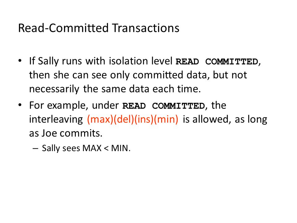 Read-Committed Transactions If Sally runs with isolation level READ COMMITTED, then she can see only committed data, but not necessarily the same data