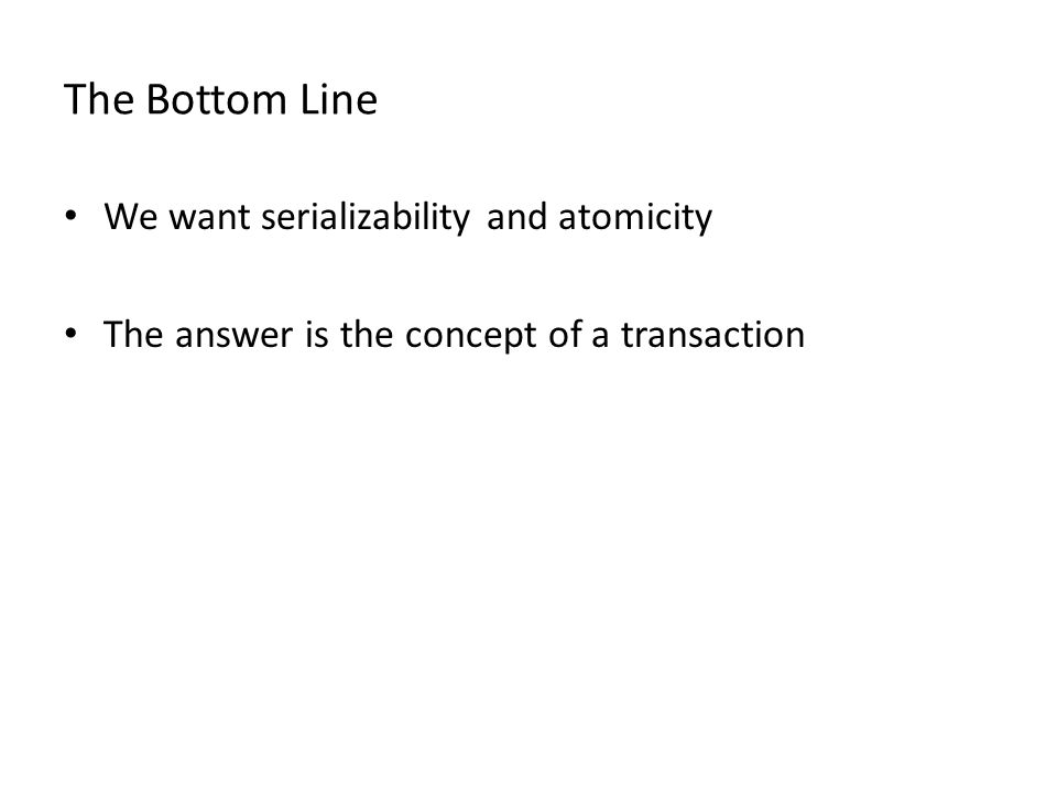 The Bottom Line We want serializability and atomicity The answer is the concept of a transaction