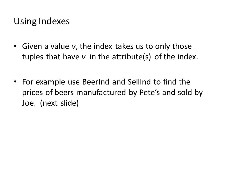 Using Indexes Given a value v, the index takes us to only those tuples that have v in the attribute(s) of the index. For example use BeerInd and SellI
