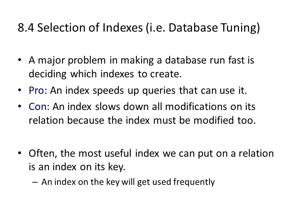 8.4 Selection of Indexes (i.e. Database Tuning) A major problem in making a database run fast is deciding which indexes to create. Pro: An index speed