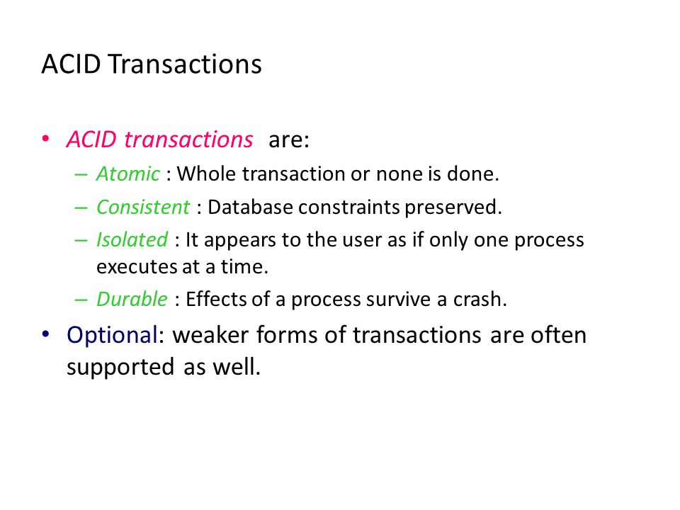 ACID Transactions ACID transactions are: – Atomic : Whole transaction or none is done. – Consistent : Database constraints preserved. – Isolated : It