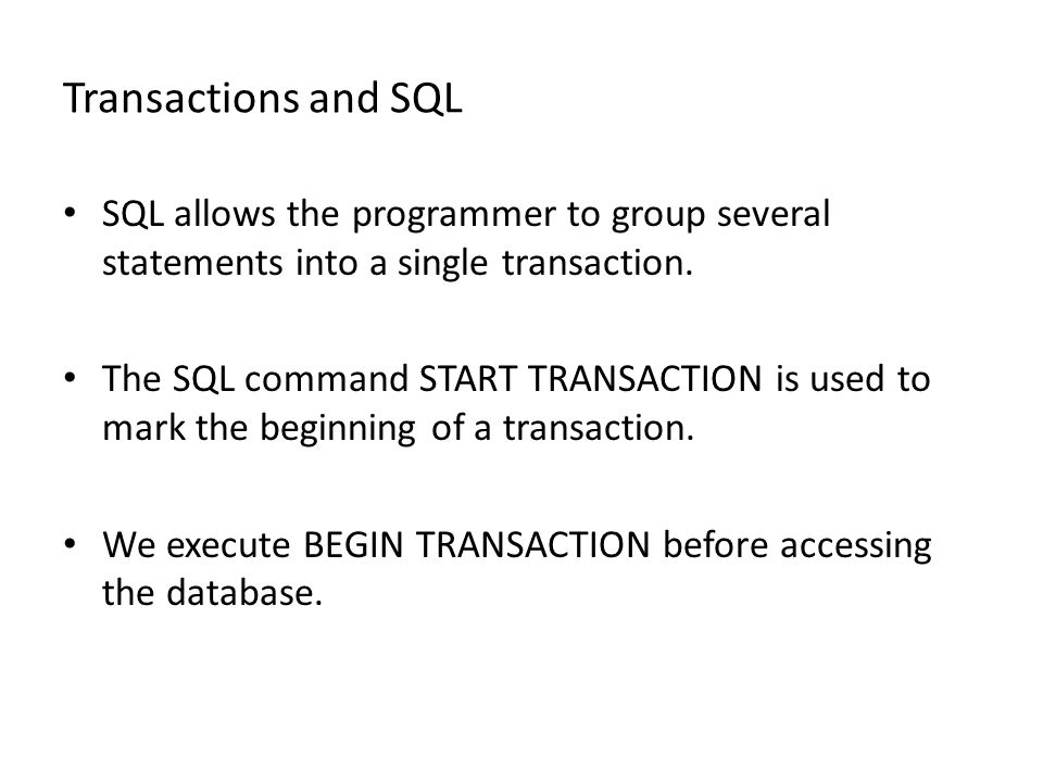 Transactions and SQL SQL allows the programmer to group several statements into a single transaction. The SQL command START TRANSACTION is used to mar