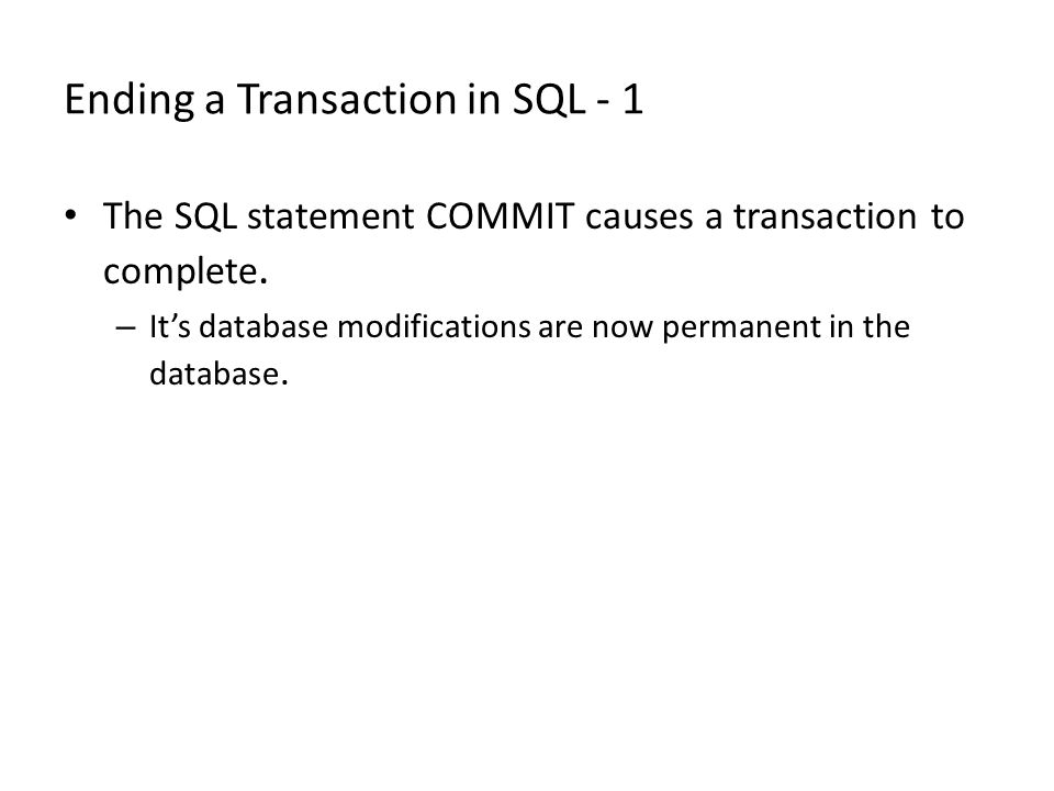 Ending a Transaction in SQL - 1 The SQL statement COMMIT causes a transaction to complete. – It's database modifications are now permanent in the data