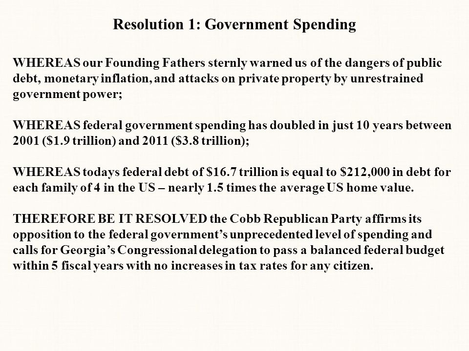 Resolution 1: Government Spending WHEREAS our Founding Fathers sternly warned us of the dangers of public debt, monetary inflation, and attacks on private property by unrestrained government power; WHEREAS federal government spending has doubled in just 10 years between 2001 ($1.9 trillion) and 2011 ($3.8 trillion); WHEREAS todays federal debt of $16.7 trillion is equal to $212,000 in debt for each family of 4 in the US – nearly 1.5 times the average US home value.