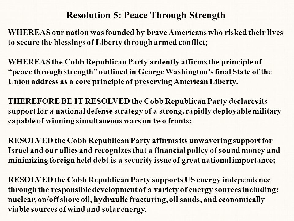 Resolution 5: Peace Through Strength WHEREAS our nation was founded by brave Americans who risked their lives to secure the blessings of Liberty through armed conflict; WHEREAS the Cobb Republican Party ardently affirms the principle of peace through strength outlined in George Washington's final State of the Union address as a core principle of preserving American Liberty.