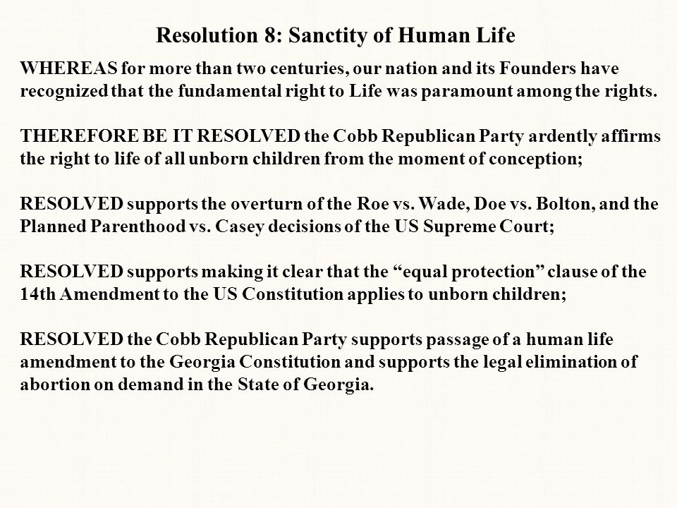 Resolution 8: Sanctity of Human Life WHEREAS for more than two centuries, our nation and its Founders have recognized that the fundamental right to Life was paramount among the rights.
