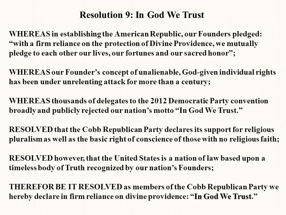 Resolution 9: In God We Trust WHEREAS in establishing the American Republic, our Founders pledged: with a firm reliance on the protection of Divine Providence, we mutually pledge to each other our lives, our fortunes and our sacred honor ; WHEREAS our Founder's concept of unalienable, God-given individual rights has been under unrelenting attack for more than a century; WHEREAS thousands of delegates to the 2012 Democratic Party convention broadly and publicly rejected our nation's motto In God We Trust. RESOLVED that the Cobb Republican Party declares its support for religious pluralism as well as the basic right of conscience of those with no religious faith; RESOLVED however, that the United States is a nation of law based upon a timeless body of Truth recognized by our nation's Founders; In God We Trust THEREFOR BE IT RESOLVED as members of the Cobb Republican Party we hereby declare in firm reliance on divine providence: In God We Trust.