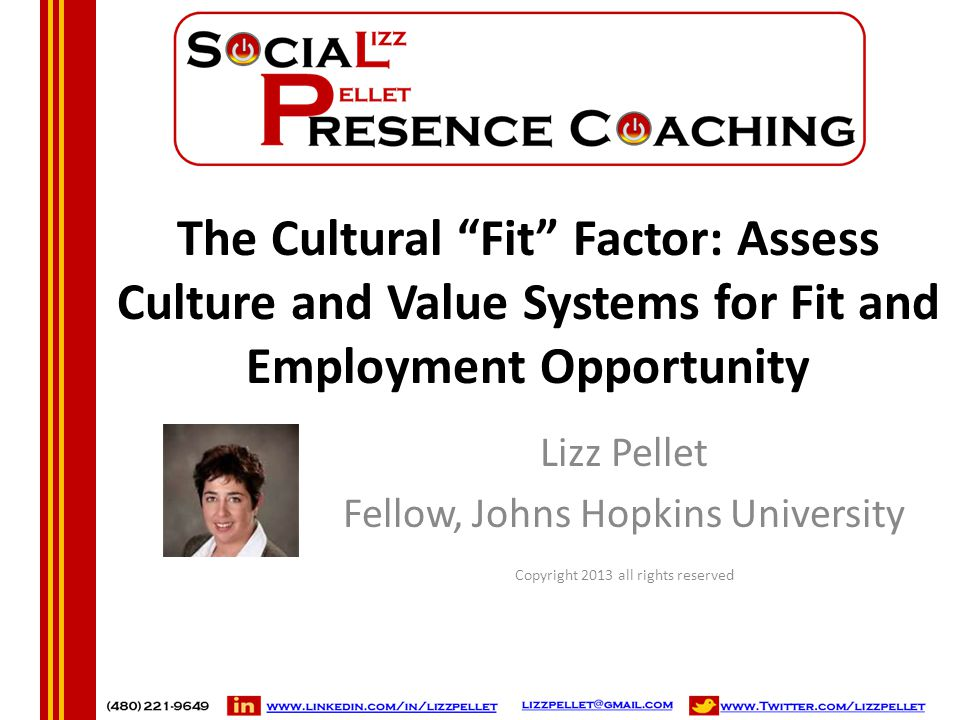 "The Cultural ""Fit"" Factor: Assess Culture and Value Systems for Fit and Employment Opportunity Lizz Pellet Fellow, Johns Hopkins University Copyright"