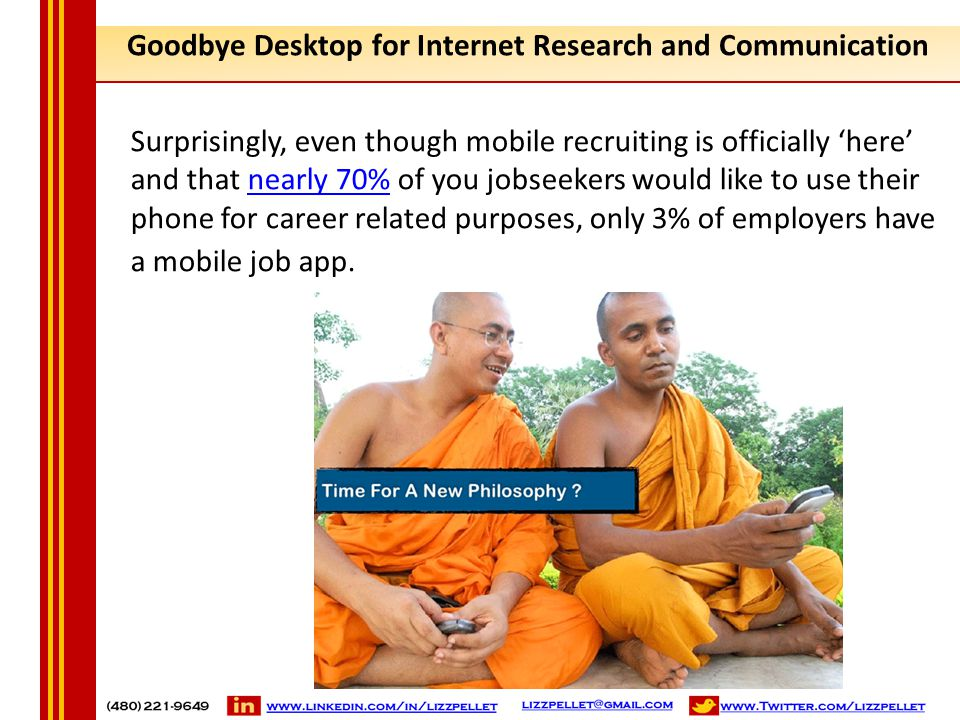 Goodbye Desktop for Internet Research and Communication Surprisingly, even though mobile recruiting is officially 'here' and that nearly 70% of you jo