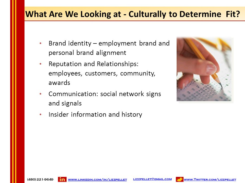 What Are We Looking at - Culturally to Determine Fit? Brand identity – employment brand and personal brand alignment Reputation and Relationships: emp