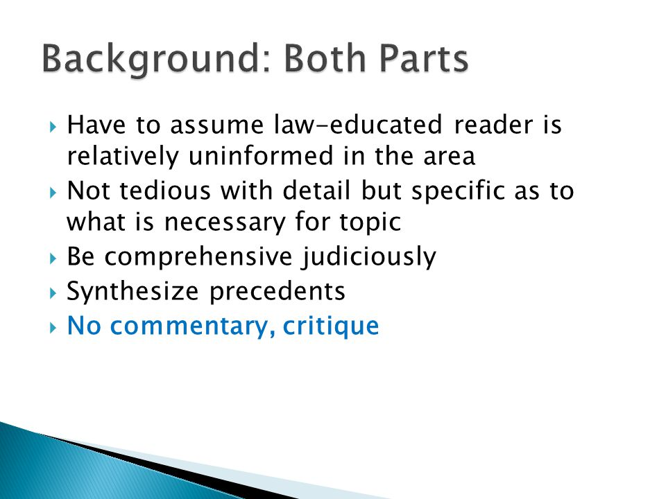  Have to assume law-educated reader is relatively uninformed in the area  Not tedious with detail but specific as to what is necessary for topic  Be comprehensive judiciously  Synthesize precedents  No commentary, critique