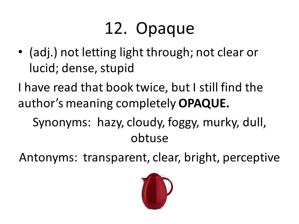 12. Opaque (adj.) not letting light through; not clear or lucid; dense, stupid I have read that book twice, but I still find the author's meaning comp