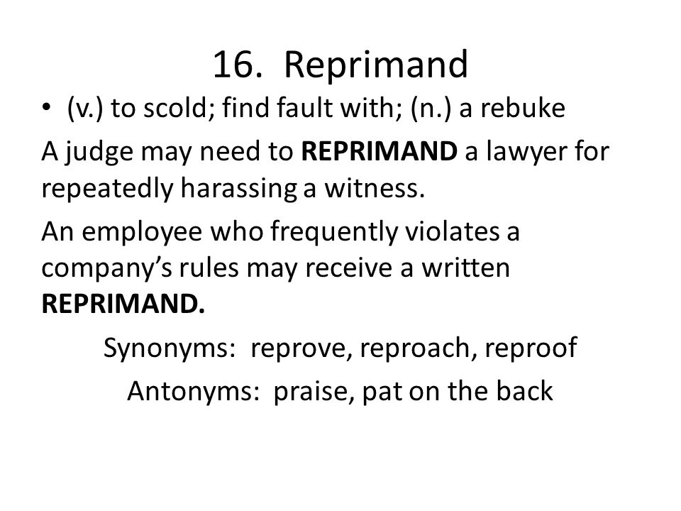 16. Reprimand (v.) to scold; find fault with; (n.) a rebuke A judge may need to REPRIMAND a lawyer for repeatedly harassing a witness. An employee who