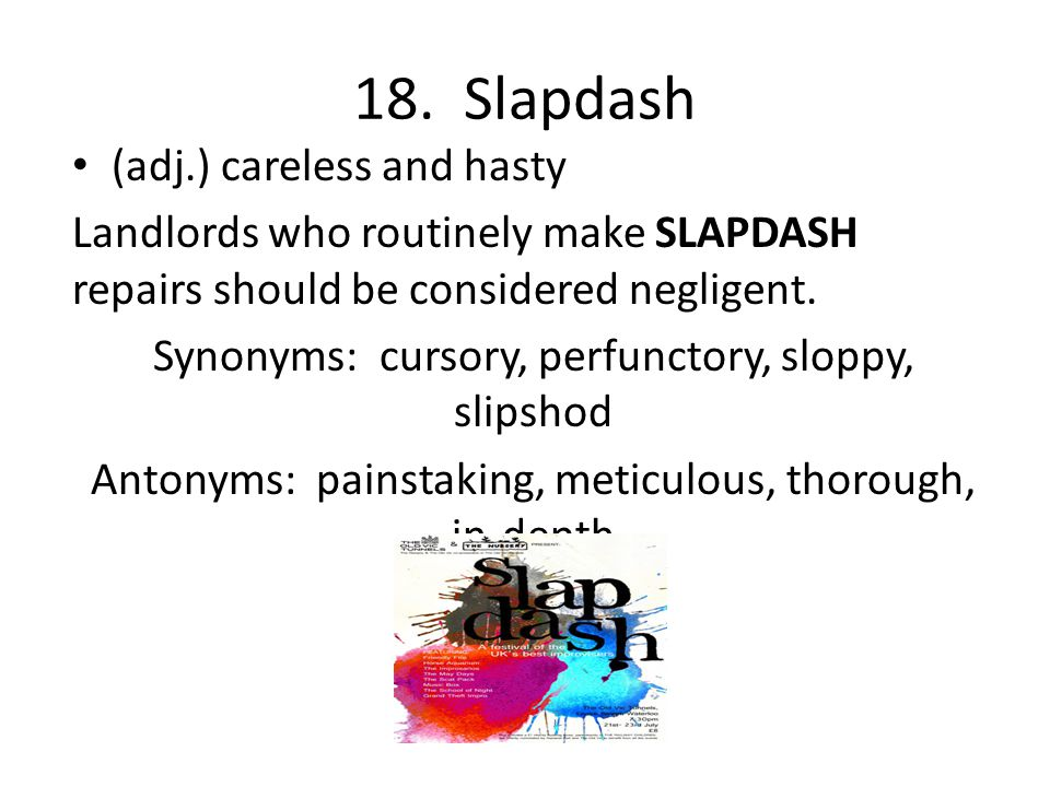 18. Slapdash (adj.) careless and hasty Landlords who routinely make SLAPDASH repairs should be considered negligent. Synonyms: cursory, perfunctory, s
