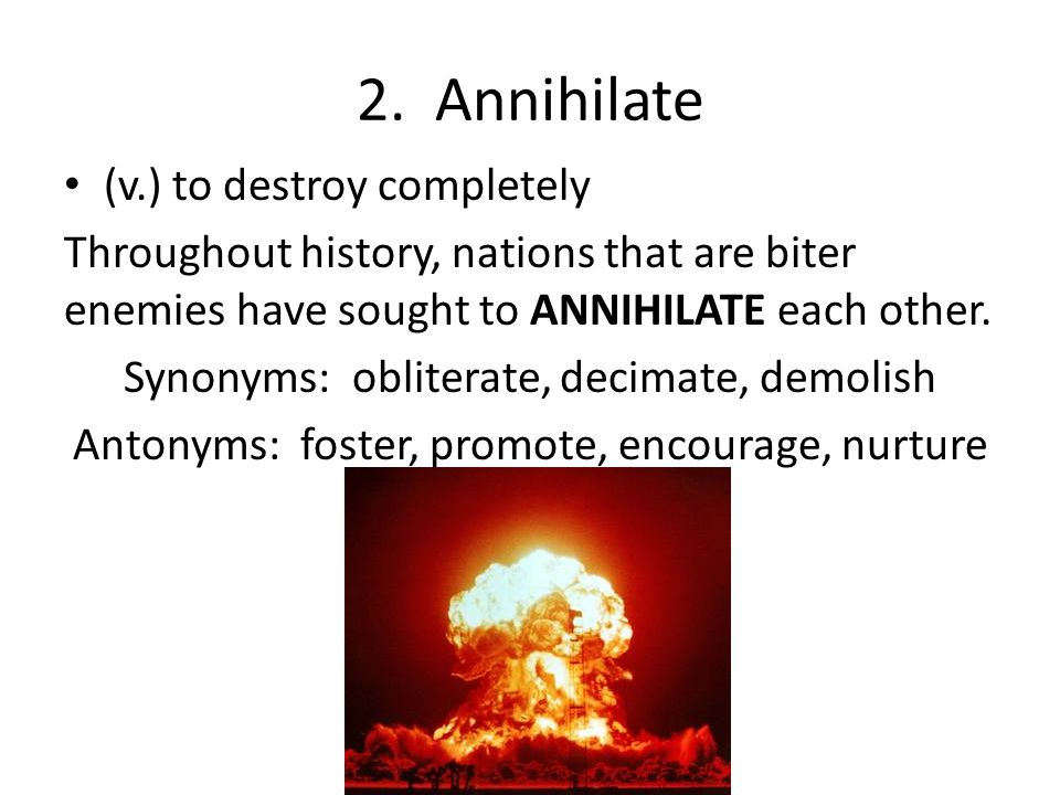 2. Annihilate (v.) to destroy completely Throughout history, nations that are biter enemies have sought to ANNIHILATE each other. Synonyms: obliterate