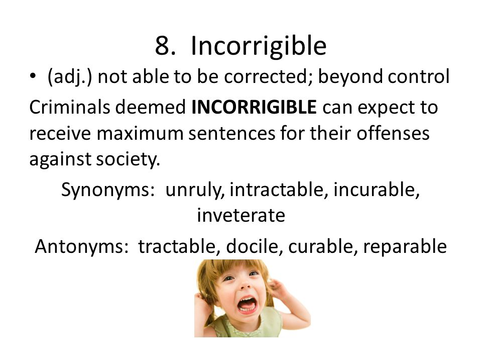 8. Incorrigible (adj.) not able to be corrected; beyond control Criminals deemed INCORRIGIBLE can expect to receive maximum sentences for their offens