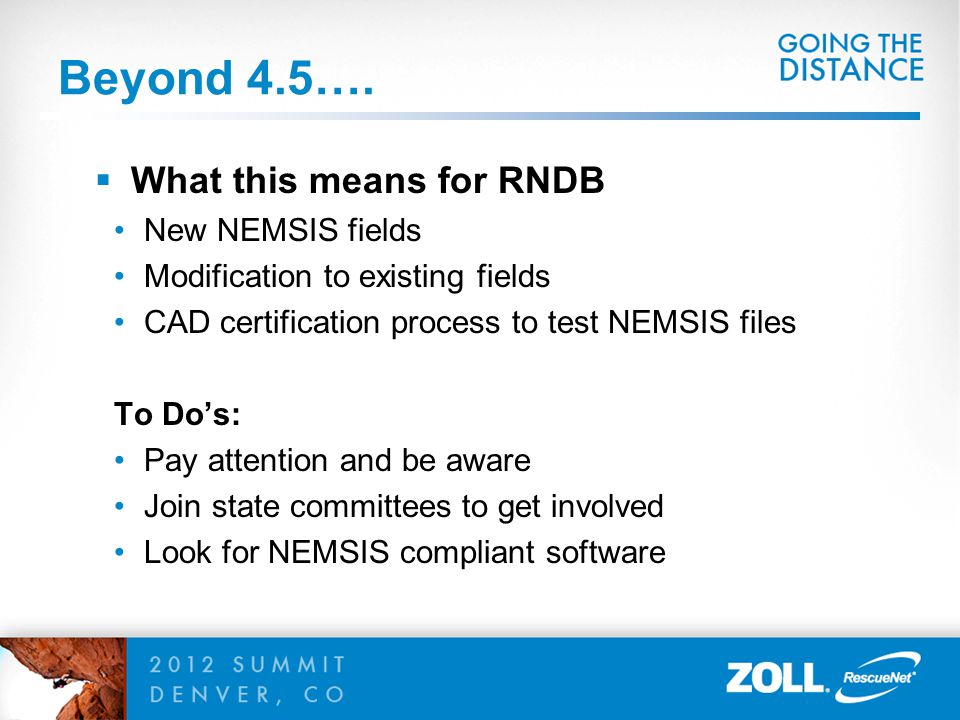 Beyond 4.5….  What this means for RNDB New NEMSIS fields Modification to existing fields CAD certification process to test NEMSIS files To Do's: Pay