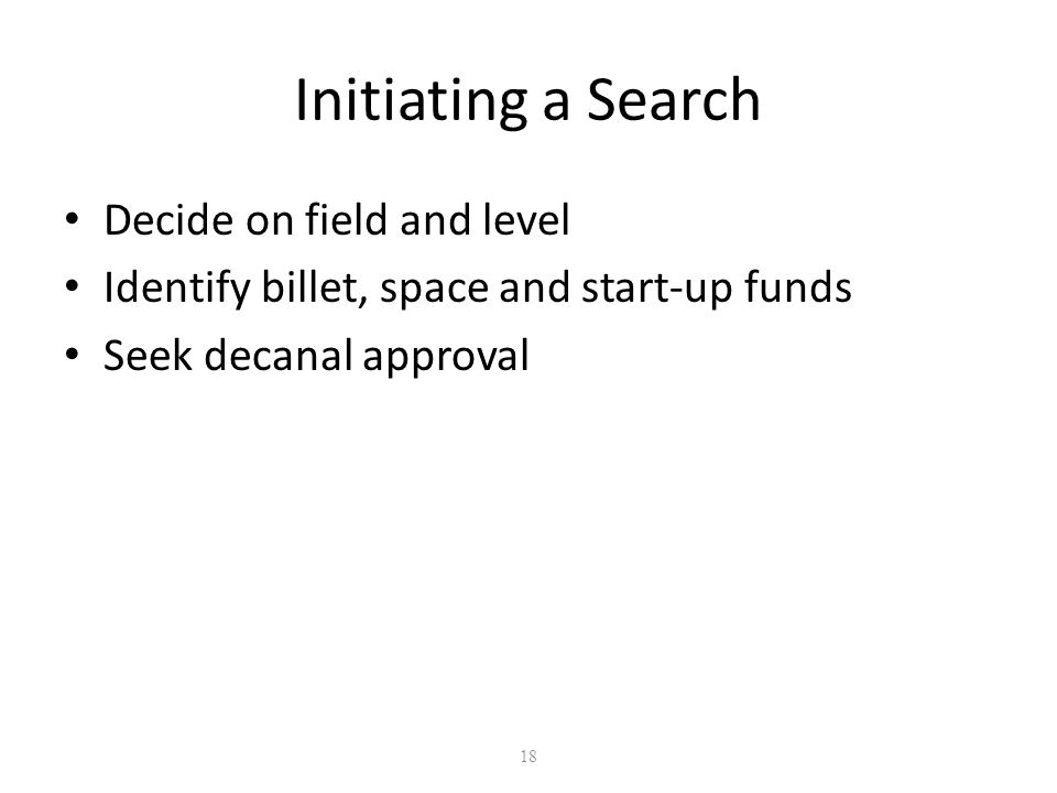 18 Initiating a Search Decide on field and level Identify billet, space and start-up funds Seek decanal approval