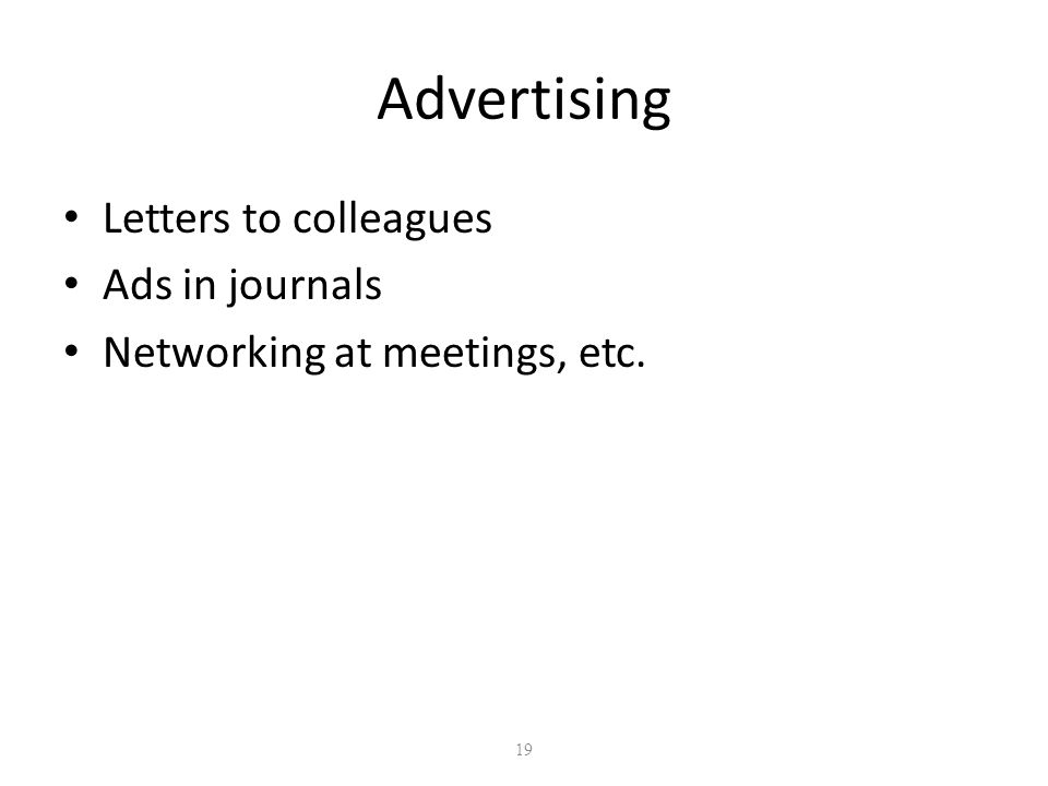 19 Advertising Letters to colleagues Ads in journals Networking at meetings, etc.