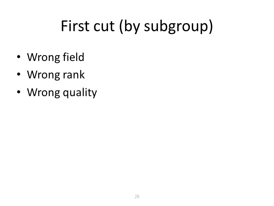 20 First cut (by subgroup) Wrong field Wrong rank Wrong quality
