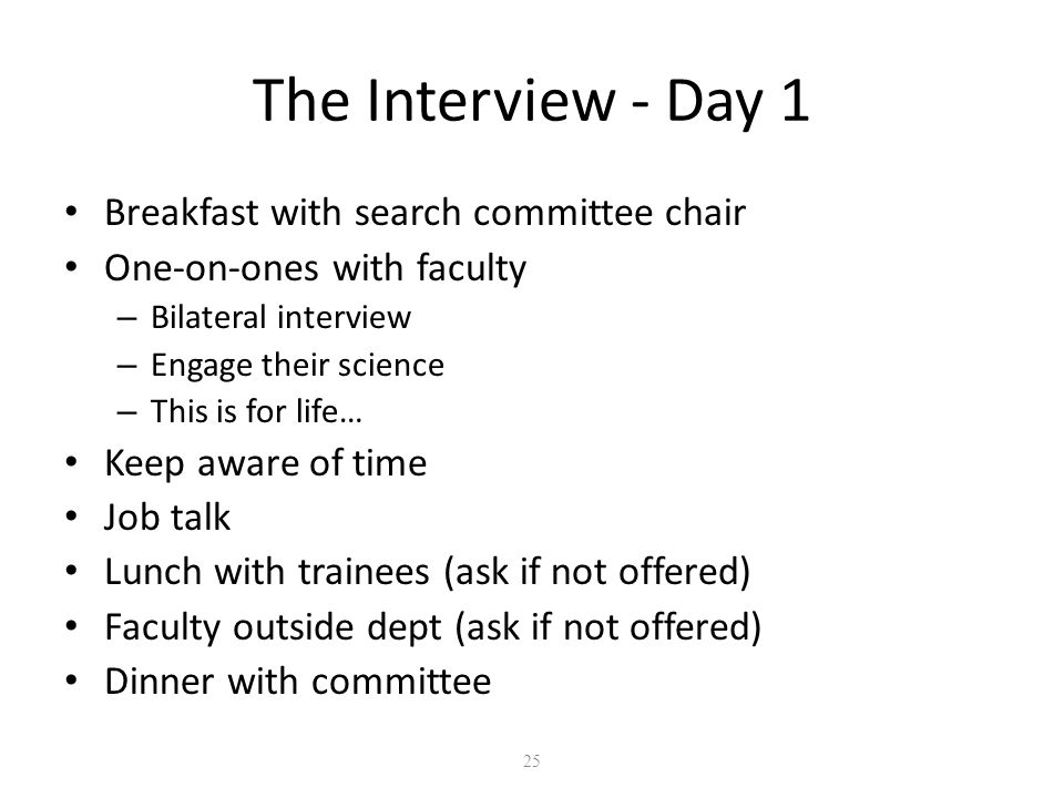 25 The Interview - Day 1 Breakfast with search committee chair One-on-ones with faculty – Bilateral interview – Engage their science – This is for life… Keep aware of time Job talk Lunch with trainees (ask if not offered) Faculty outside dept (ask if not offered) Dinner with committee