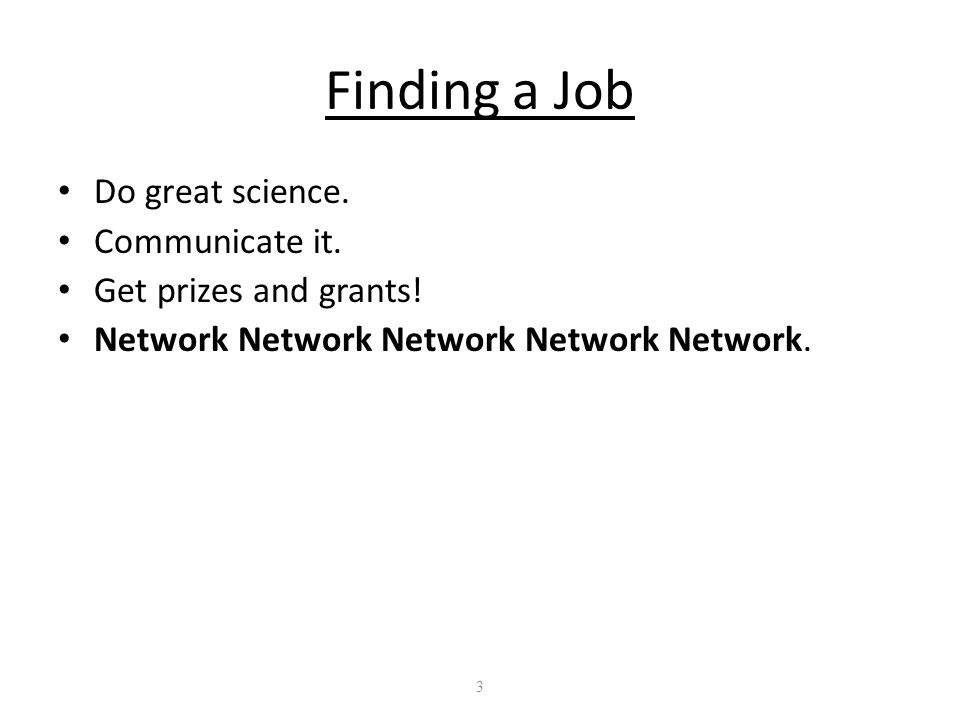 3 Finding a Job Do great science. Communicate it.