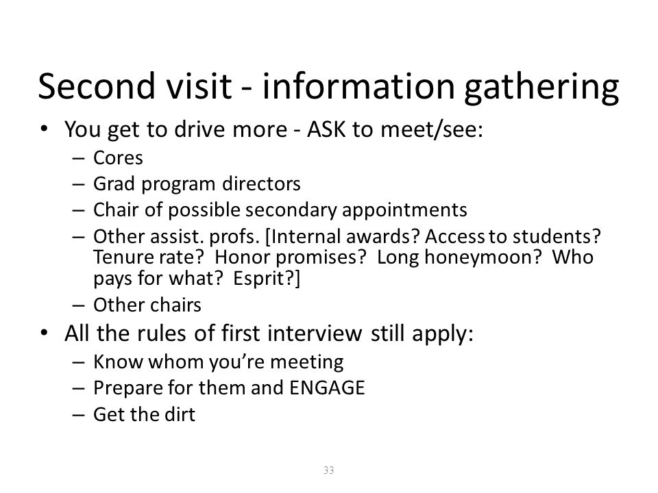 33 Second visit - information gathering You get to drive more - ASK to meet/see: – Cores – Grad program directors – Chair of possible secondary appointments – Other assist.