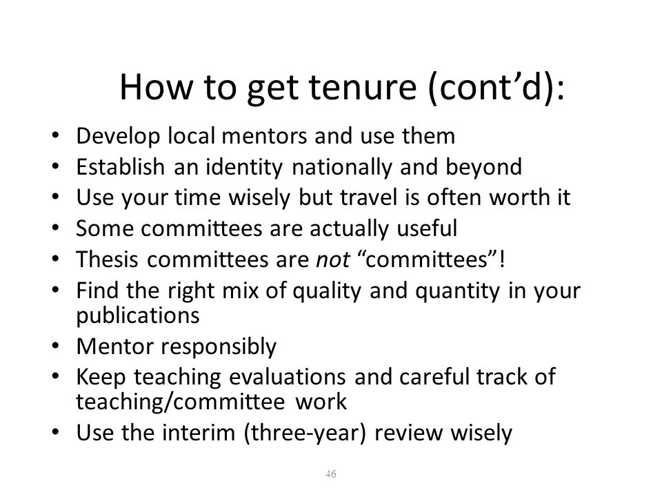 46 How to get tenure (cont'd): Develop local mentors and use them Establish an identity nationally and beyond Use your time wisely but travel is often worth it Some committees are actually useful Thesis committees are not committees .