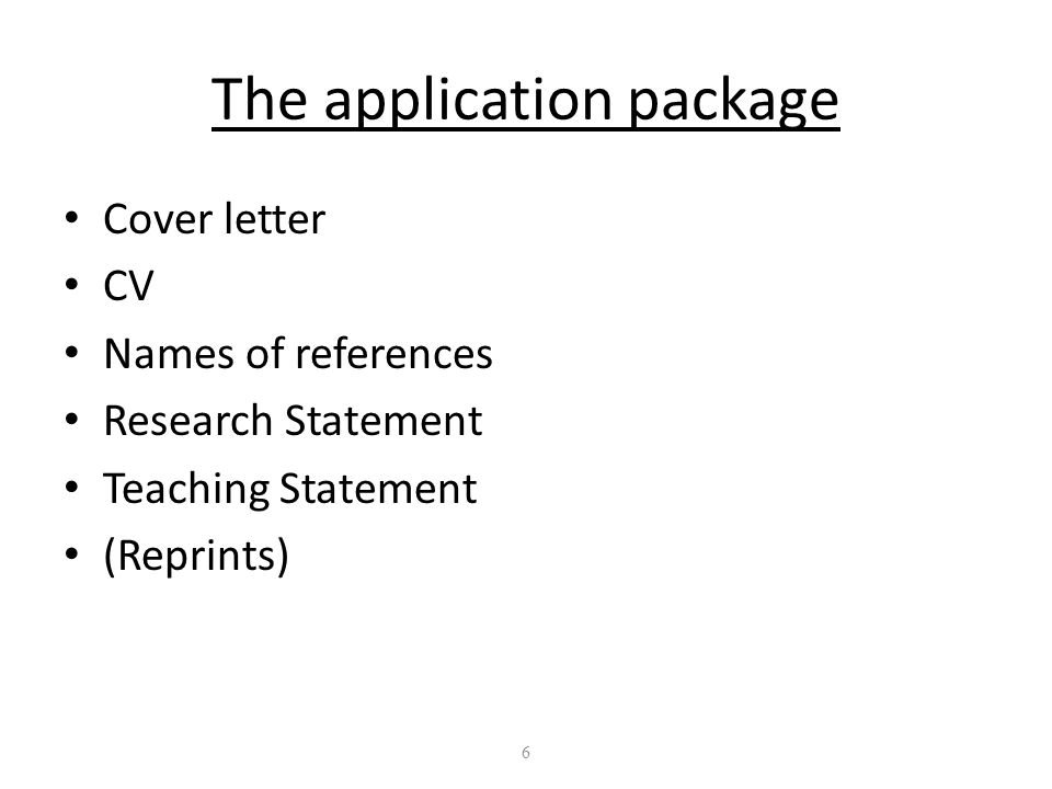 6 The application package Cover letter CV Names of references Research Statement Teaching Statement (Reprints)