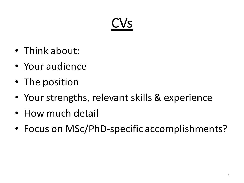 CVs Think about: Your audience The position Your strengths, relevant skills & experience How much detail Focus on MSc/PhD-specific accomplishments.