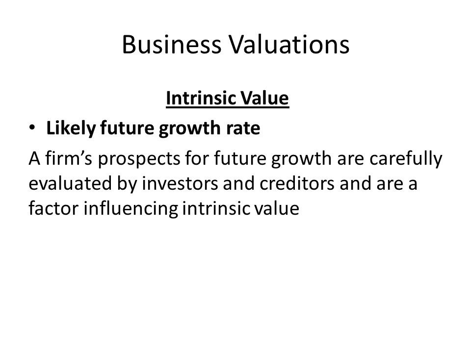 Business Valuations Intrinsic Value Likely future growth rate A firm's prospects for future growth are carefully evaluated by investors and creditors