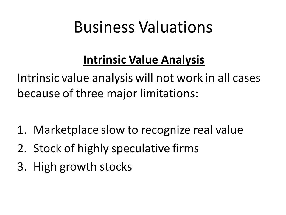 Business Valuations Intrinsic Value Analysis Intrinsic value analysis will not work in all cases because of three major limitations: 1.Marketplace slo