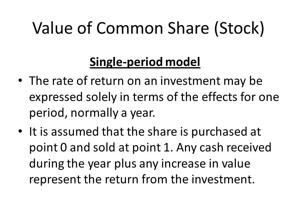 Value of Common Share (Stock) Single-period model The rate of return on an investment may be expressed solely in terms of the effects for one period,