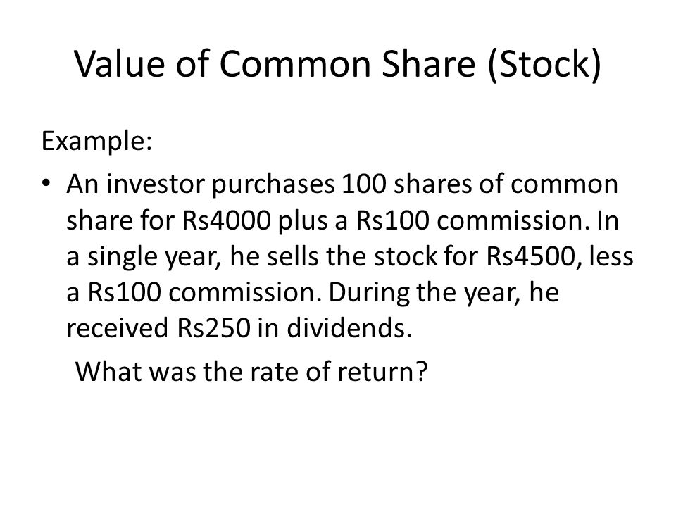 Value of Common Share (Stock) Example: An investor purchases 100 shares of common share for Rs4000 plus a Rs100 commission. In a single year, he sells