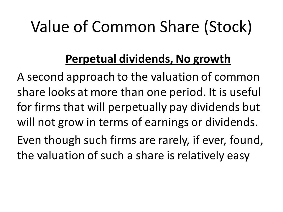 Value of Common Share (Stock) Perpetual dividends, No growth A second approach to the valuation of common share looks at more than one period. It is u