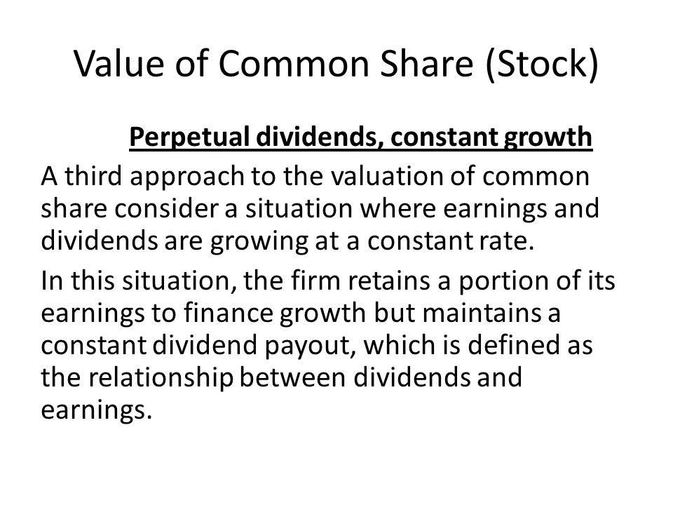 Value of Common Share (Stock) Perpetual dividends, constant growth A third approach to the valuation of common share consider a situation where earnin
