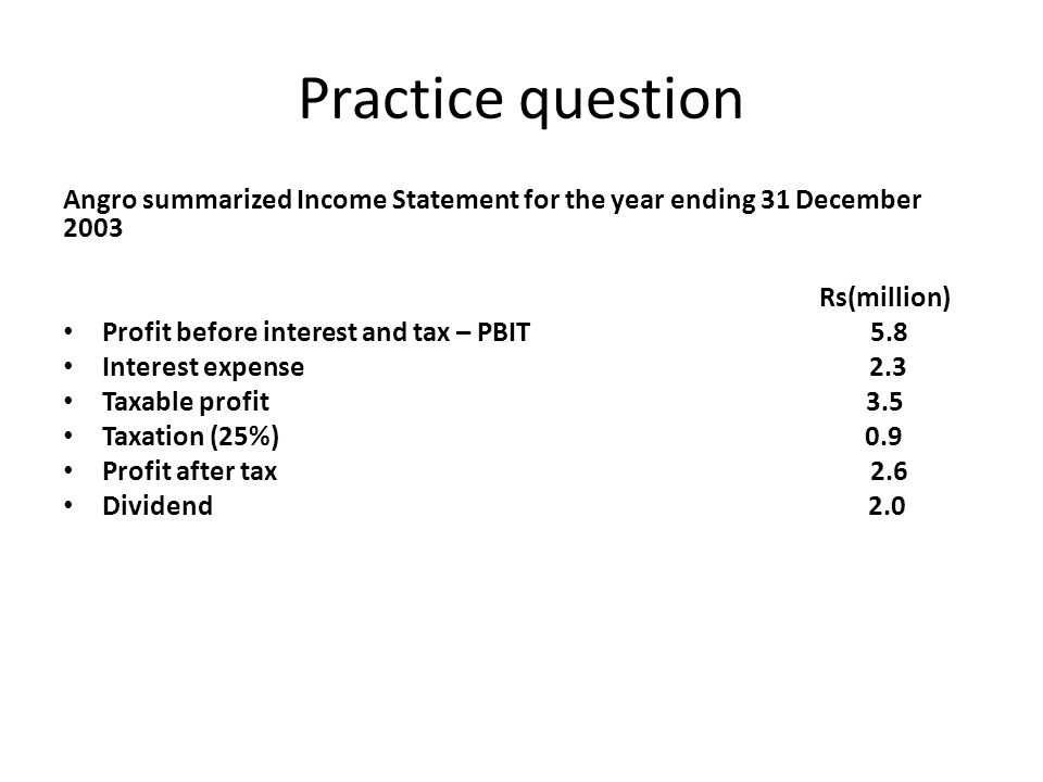 Practice question Angro summarized Income Statement for the year ending 31 December 2003 Rs(million) Profit before interest and tax – PBIT 5.8 Interes